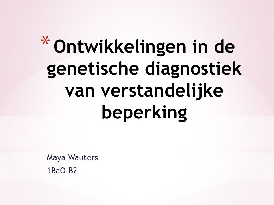 Maya Wauters 1BaO B2 * Ontwikkelingen in de genetische diagnostiek van verstandelijke beperking