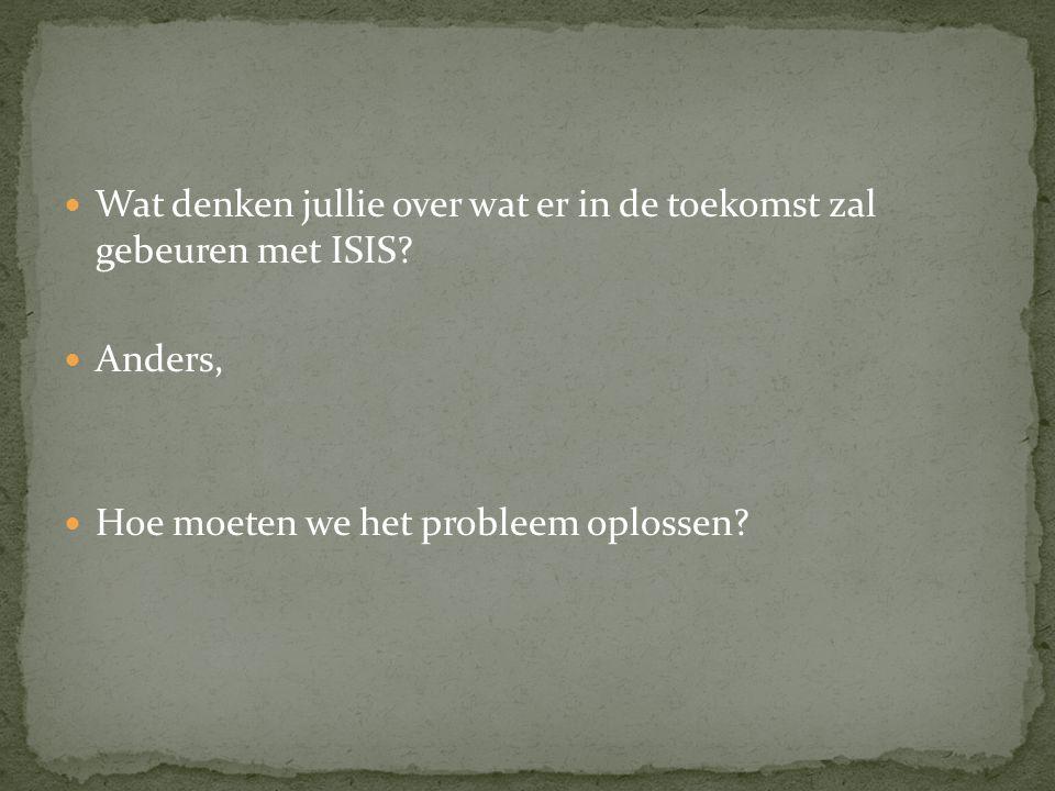 Wat denken jullie over wat er in de toekomst zal gebeuren met ISIS? Anders, Hoe moeten we het probleem oplossen?