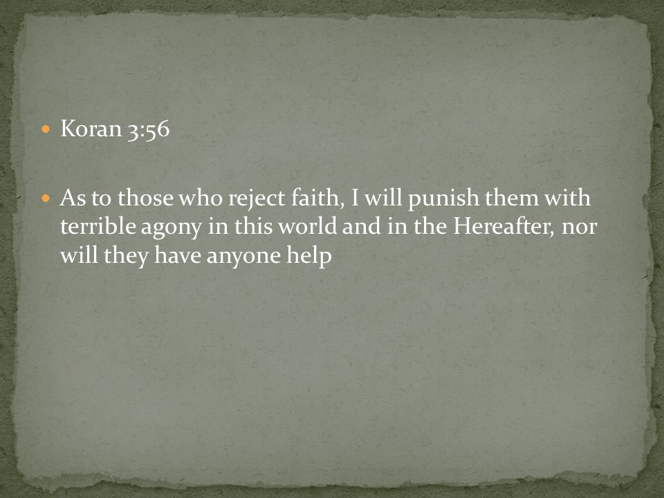 Koran 3:56 As to those who reject faith, I will punish them with terrible agony in this world and in the Hereafter, nor will they have anyone help