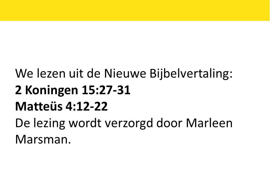 We lezen uit de Nieuwe Bijbelvertaling: 2 Koningen 15:27-31 Matteüs 4:12-22 De lezing wordt verzorgd door Marleen Marsman.