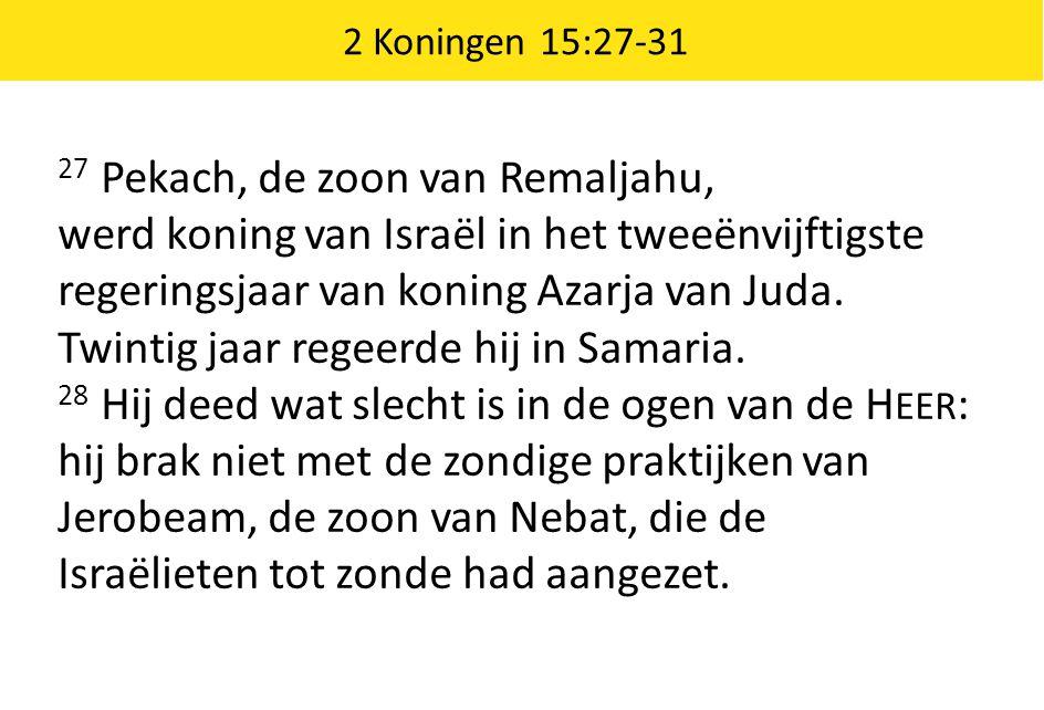 2 Koningen 15:27-31 27 Pekach, de zoon van Remaljahu, werd koning van Israël in het tweeënvijftigste regeringsjaar van koning Azarja van Juda.