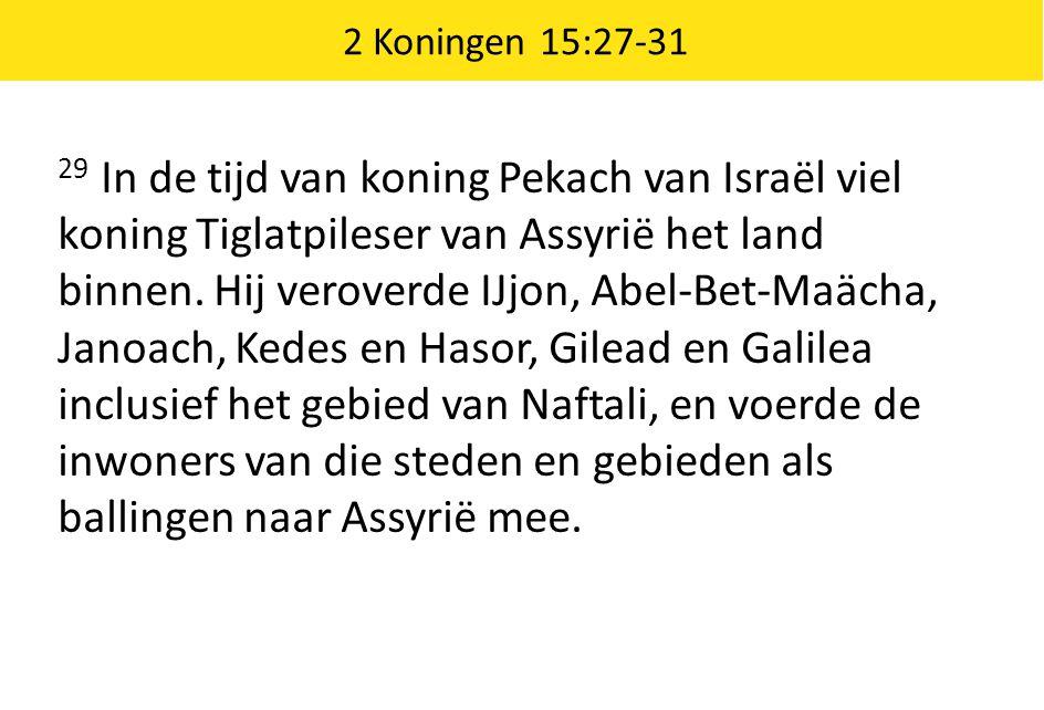 2 Koningen 15:27-31 29 In de tijd van koning Pekach van Israël viel koning Tiglatpileser van Assyrië het land binnen.