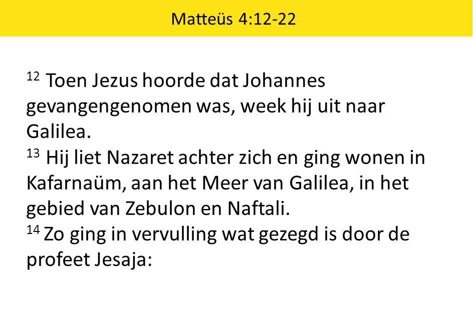 Matteüs 4:12-22 12 Toen Jezus hoorde dat Johannes gevangengenomen was, week hij uit naar Galilea.