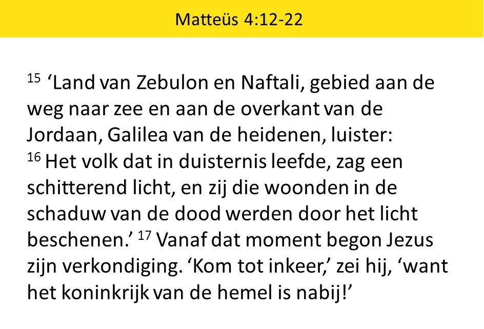 Matteüs 4:12-22 15 'Land van Zebulon en Naftali, gebied aan de weg naar zee en aan de overkant van de Jordaan, Galilea van de heidenen, luister: 16 Het volk dat in duisternis leefde, zag een schitterend licht, en zij die woonden in de schaduw van de dood werden door het licht beschenen.' 17 Vanaf dat moment begon Jezus zijn verkondiging.