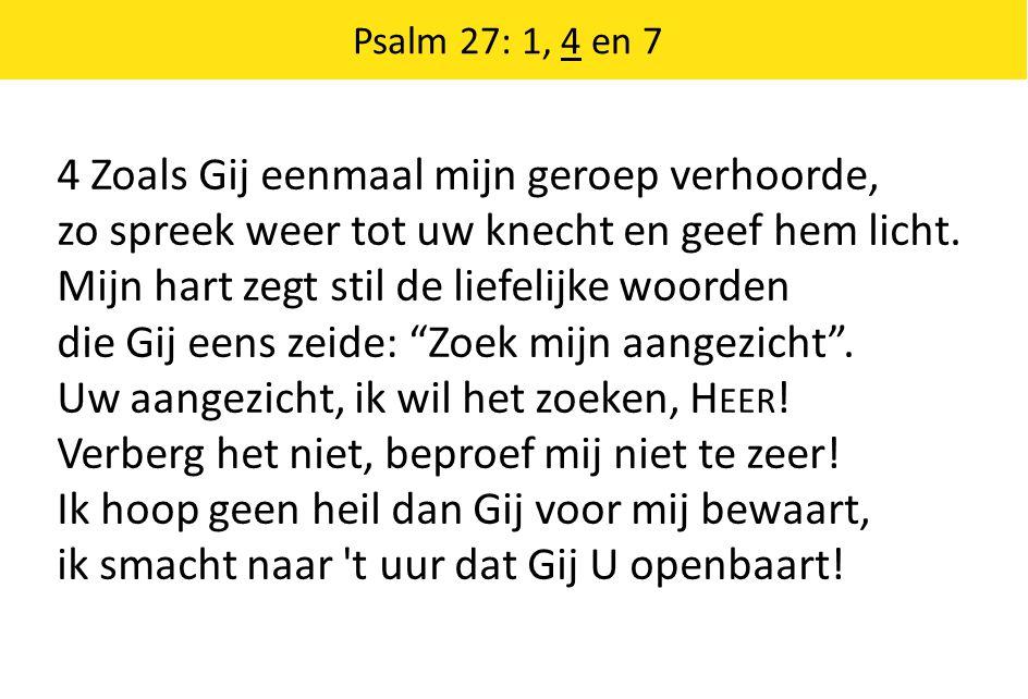 Psalm 27: 1, 4 en 7 4 Zoals Gij eenmaal mijn geroep verhoorde, zo spreek weer tot uw knecht en geef hem licht.