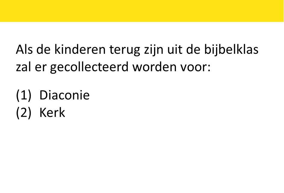 Als de kinderen terug zijn uit de bijbelklas zal er gecollecteerd worden voor: (1)Diaconie (2)Kerk