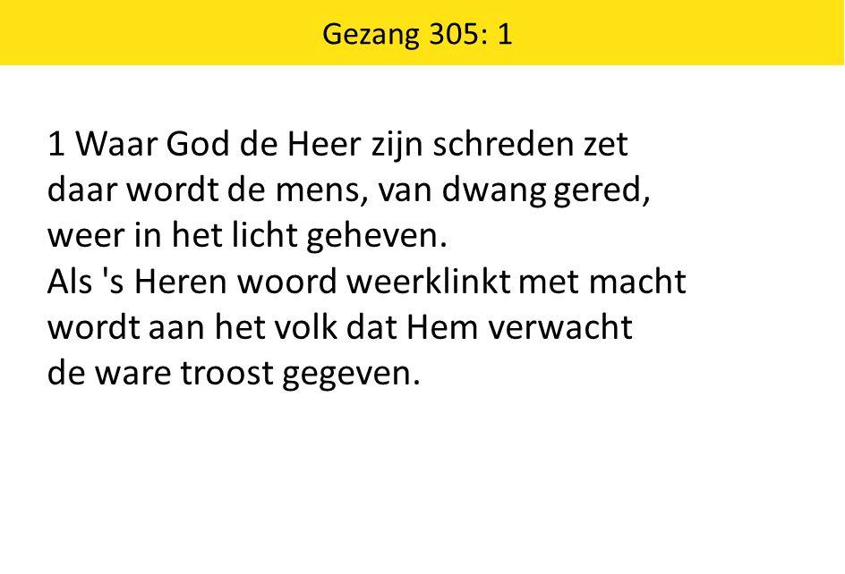 Gezang 305: 1 1 Waar God de Heer zijn schreden zet daar wordt de mens, van dwang gered, weer in het licht geheven.