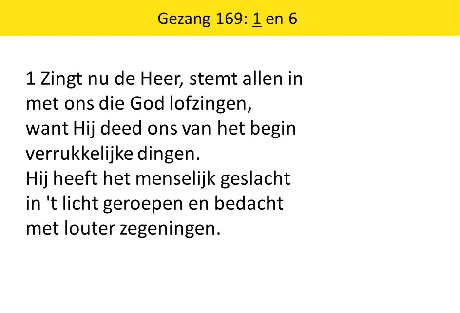 1 Zingt nu de Heer, stemt allen in met ons die God lofzingen, want Hij deed ons van het begin verrukkelijke dingen.
