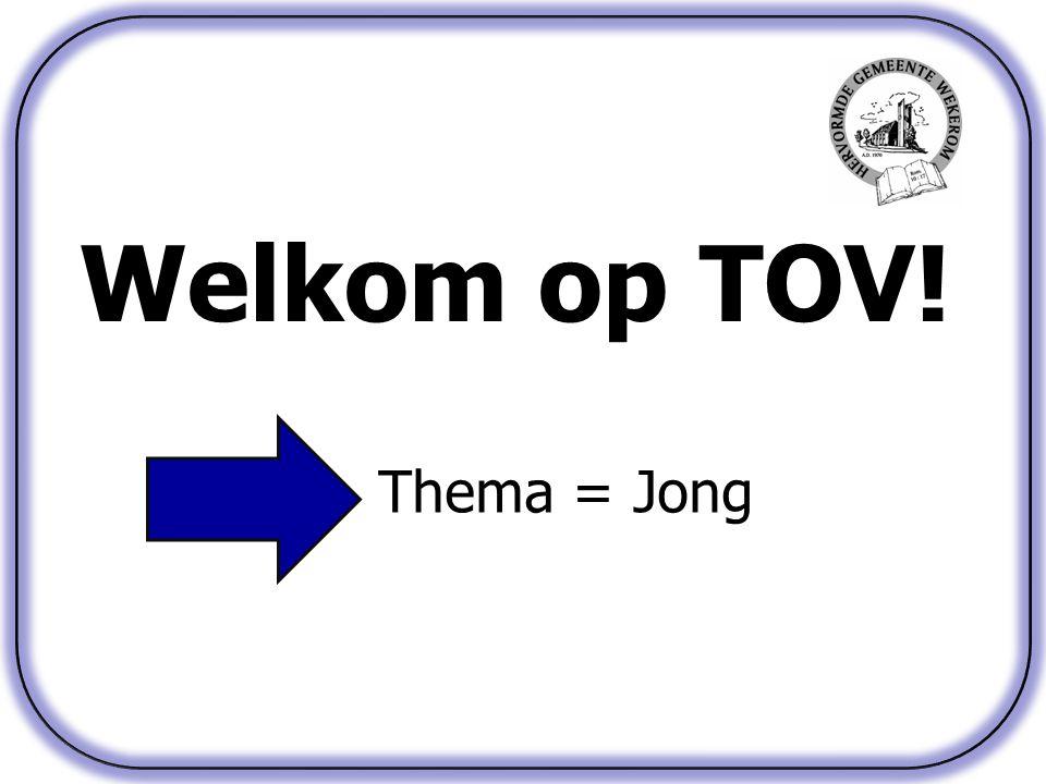 Welkom op TOV! Thema = Jong