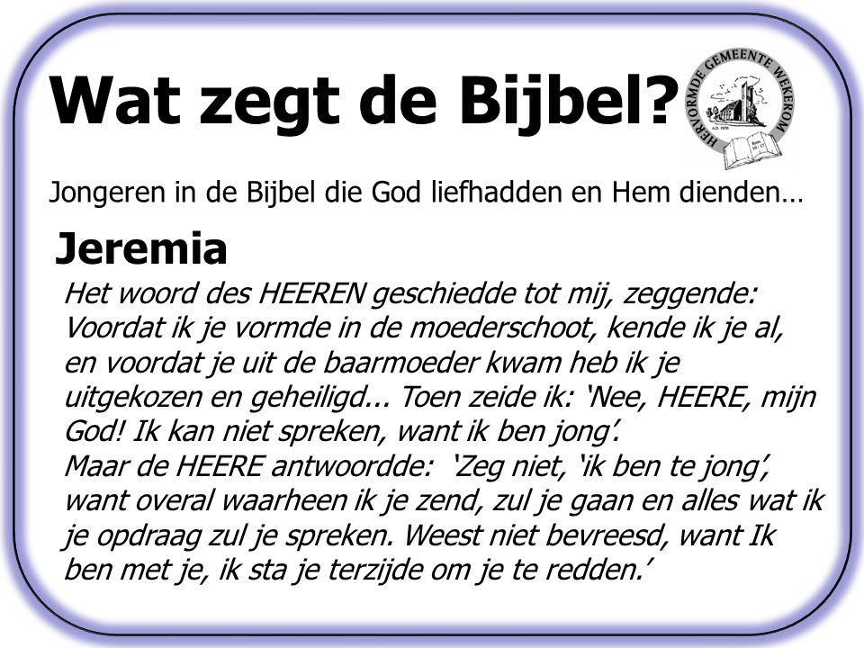 Wat zegt de Bijbel? Jongeren in de Bijbel die God liefhadden en Hem dienden… Jeremia Het woord des HEEREN geschiedde tot mij, zeggende: Voordat ik je