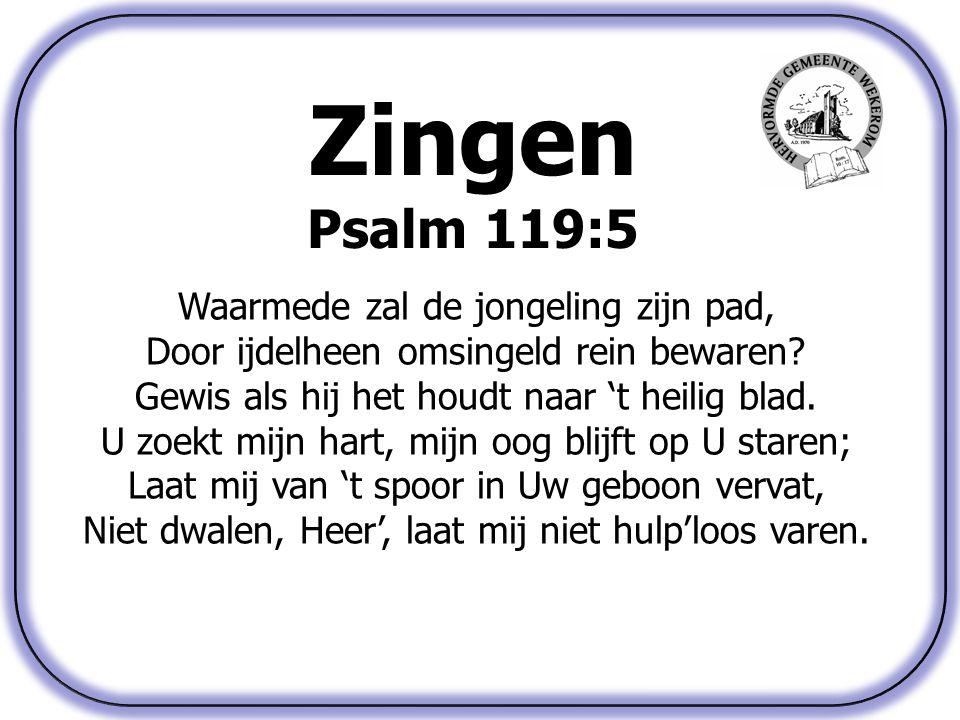 Zingen Psalm 119:5 Waarmede zal de jongeling zijn pad, Door ijdelheen omsingeld rein bewaren? Gewis als hij het houdt naar 't heilig blad. U zoekt mij