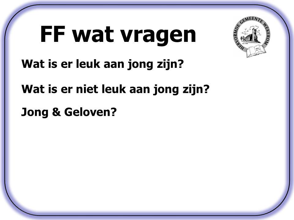 FF wat vragen Wat is er leuk aan jong zijn? Jong & Geloven? Wat is er niet leuk aan jong zijn?