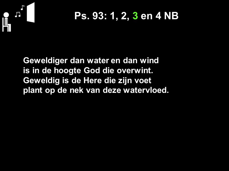 Ps. 93: 1, 2, 3 en 4 NB Geweldiger dan water en dan wind is in de hoogte God die overwint.