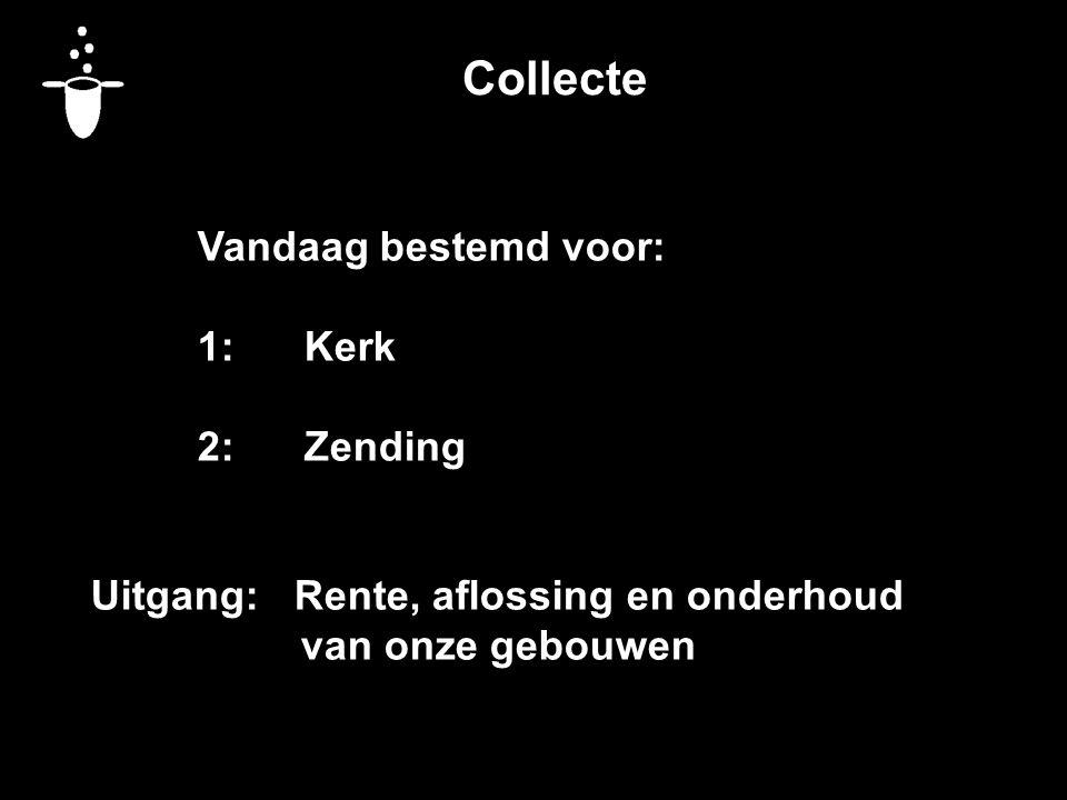 Collecte Vandaag bestemd voor: 1:Kerk 2:Zending Uitgang: Rente, aflossing en onderhoud van onze gebouwen