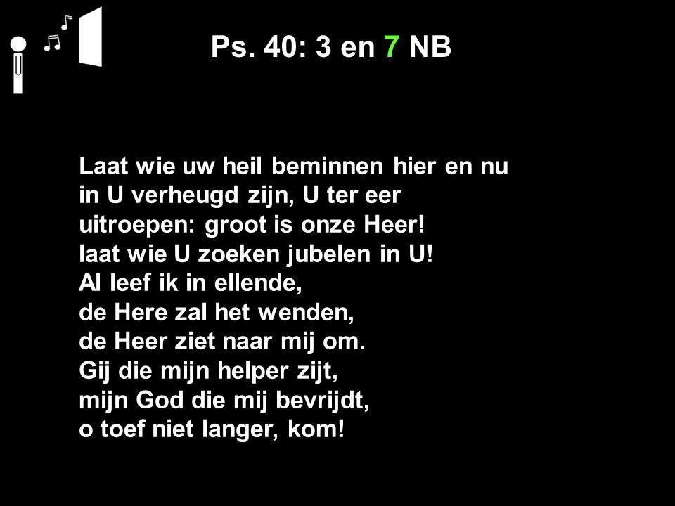 Ps. 40: 3 en 7 NB Laat wie uw heil beminnen hier en nu in U verheugd zijn, U ter eer uitroepen: groot is onze Heer! laat wie U zoeken jubelen in U! Al