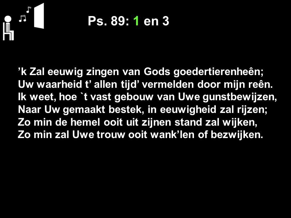 Ps. 89: 1 en 3 'k Zal eeuwig zingen van Gods goedertierenheên; Uw waarheid t' allen tijd' vermelden door mijn reên. Ik weet, hoe `t vast gebouw van Uw