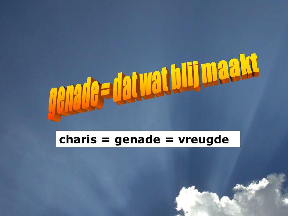 charis = genade = vreugde