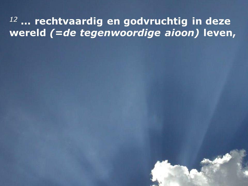12... rechtvaardig en godvruchtig in deze wereld (=de tegenwoordige aioon) leven,