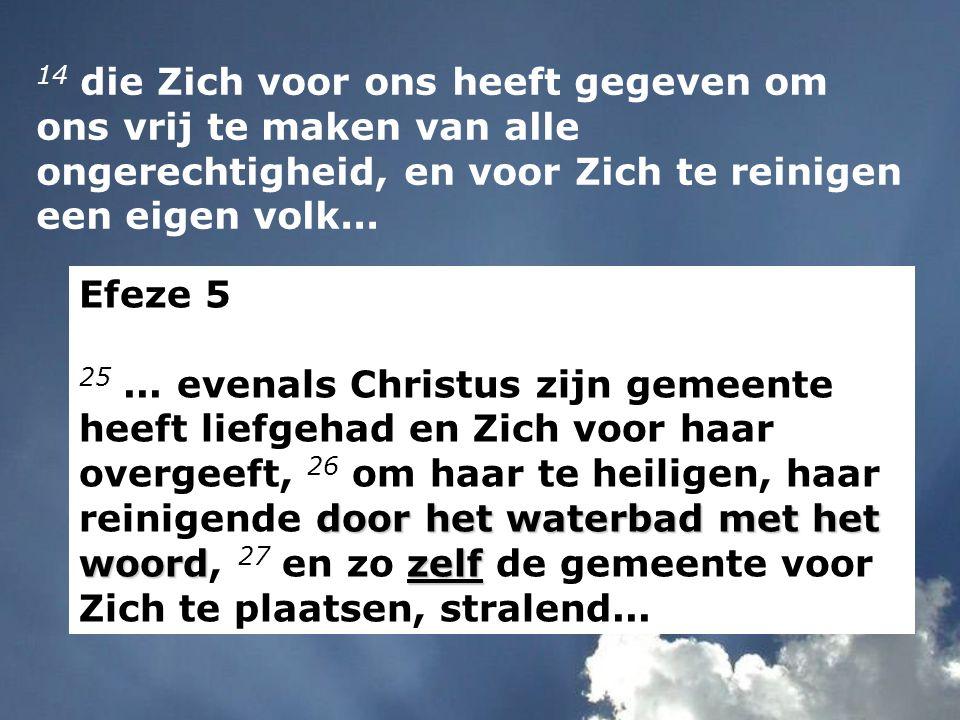 14 die Zich voor ons heeft gegeven om ons vrij te maken van alle ongerechtigheid, en voor Zich te reinigen een eigen volk...