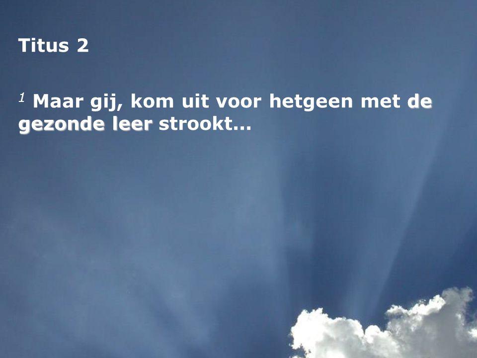 Titus 2 de gezonde leer 1 Maar gij, kom uit voor hetgeen met de gezonde leer strookt...