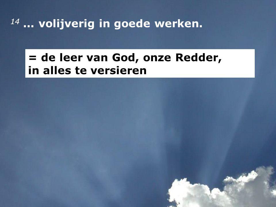 14... volijverig in goede werken. = de leer van God, onze Redder, in alles te versieren