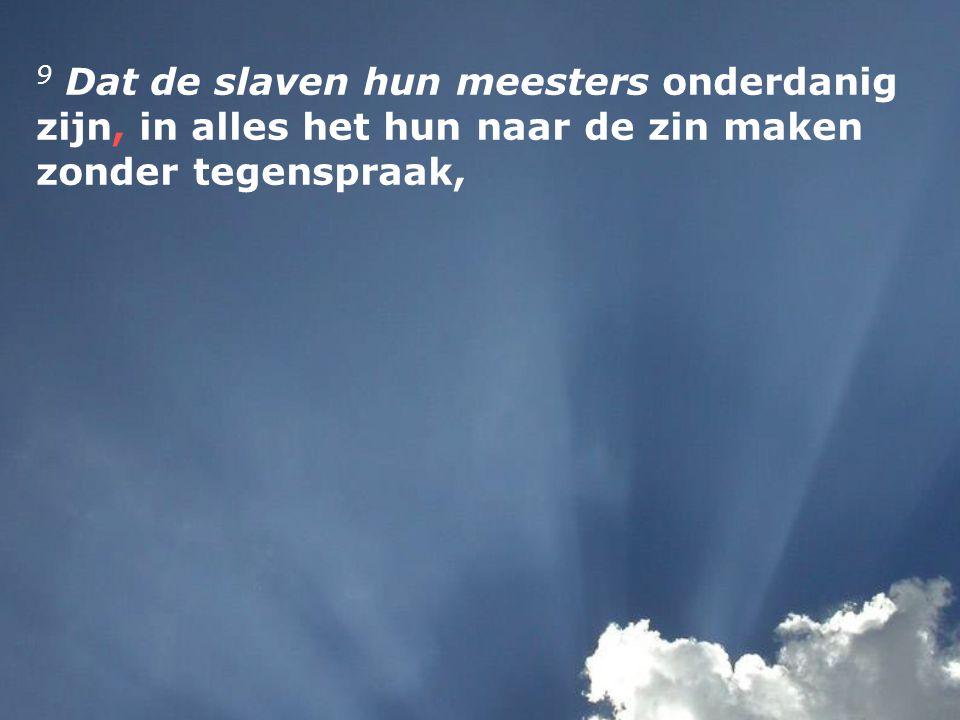 9 Dat de slaven hun meesters onderdanig zijn, in alles het hun naar de zin maken zonder tegenspraak,
