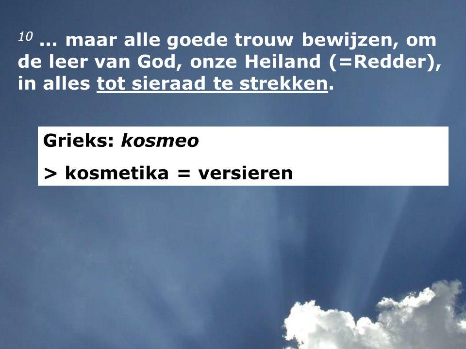 10... maar alle goede trouw bewijzen, om de leer van God, onze Heiland (=Redder), in alles tot sieraad te strekken. Grieks: kosmeo > kosmetika = versi