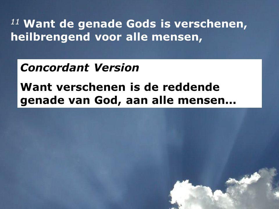 11 Want de genade Gods is verschenen, heilbrengend voor alle mensen, Concordant Version Want verschenen is de reddende genade van God, aan alle mensen...