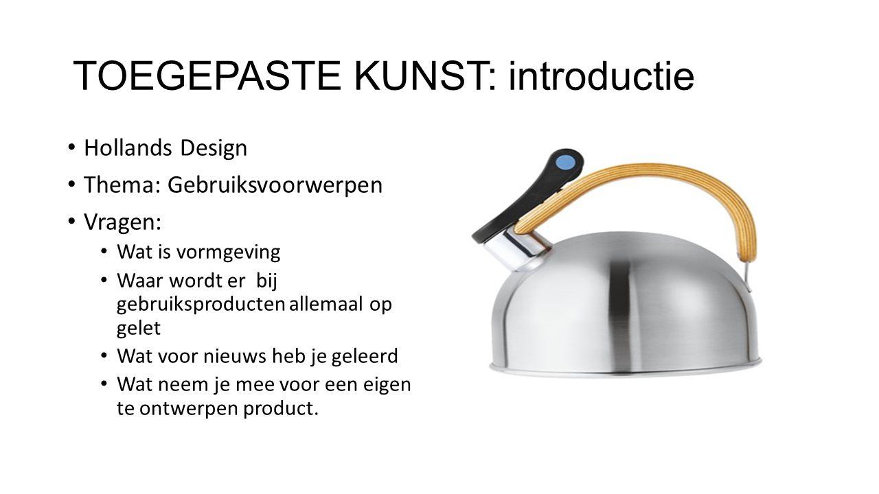 TOEGEPASTE KUNST: introductie Hollands Design Thema: Gebruiksvoorwerpen Vragen: Wat is vormgeving Waar wordt er bij gebruiksproducten allemaal op gele
