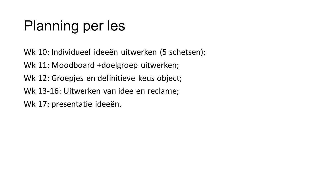 Planning per les Wk 10: Individueel ideeën uitwerken (5 schetsen); Wk 11: Moodboard +doelgroep uitwerken; Wk 12: Groepjes en definitieve keus object;