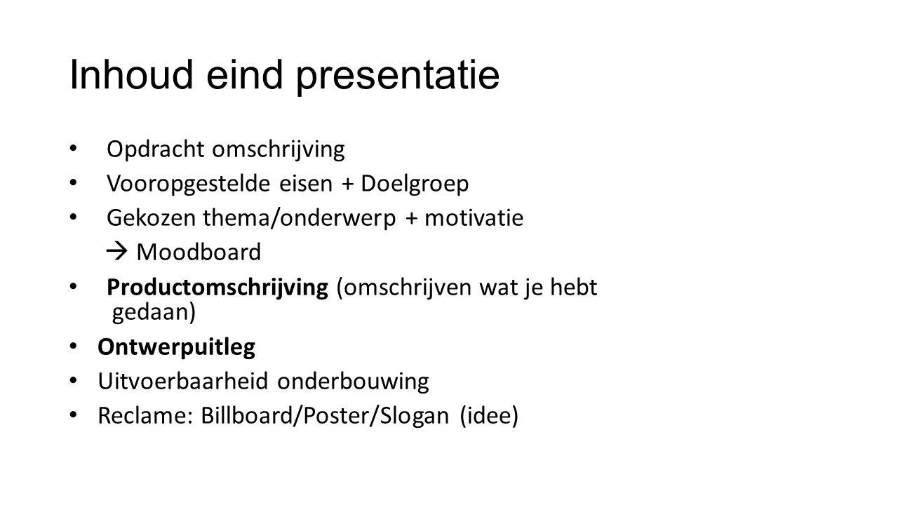 Inhoud eind presentatie Opdracht omschrijving Vooropgestelde eisen + Doelgroep Gekozen thema/onderwerp + motivatie  Moodboard Productomschrijving (om