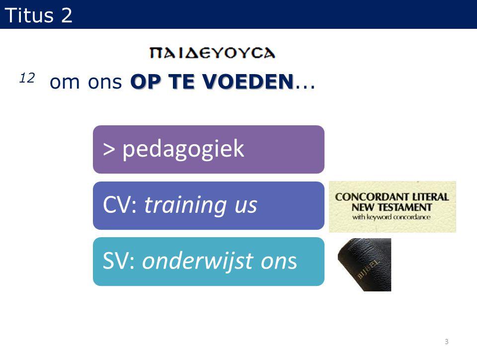 OP TE VOEDEN 12 om ons OP TE VOEDEN... Titus 2 > pedagogiekCV: training usSV: onderwijst ons 3
