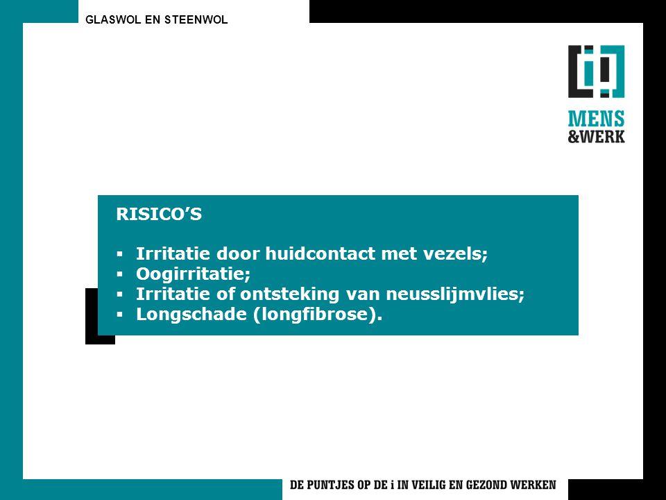 RISICO'S  Irritatie door huidcontact met vezels;  Oogirritatie;  Irritatie of ontsteking van neusslijmvlies;  Longschade (longfibrose).