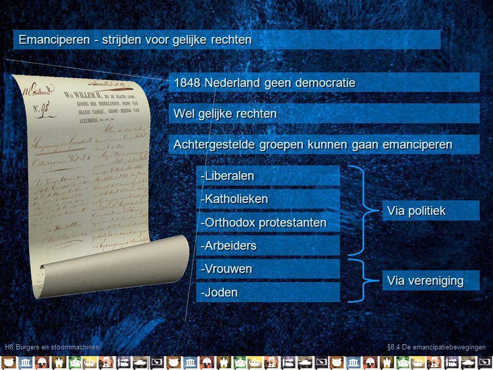 H8 Burgers en stoommachines §8.4 De emancipatiebewegingen Emanciperen - strijden voor gelijke rechten 1848 Nederland geen democratie Wel gelijke rechten Achtergestelde groepen kunnen gaan emanciperen -Katholieken -Orthodox protestanten -Arbeiders -Vrouwen -Joden -Liberalen Via politiek Via vereniging