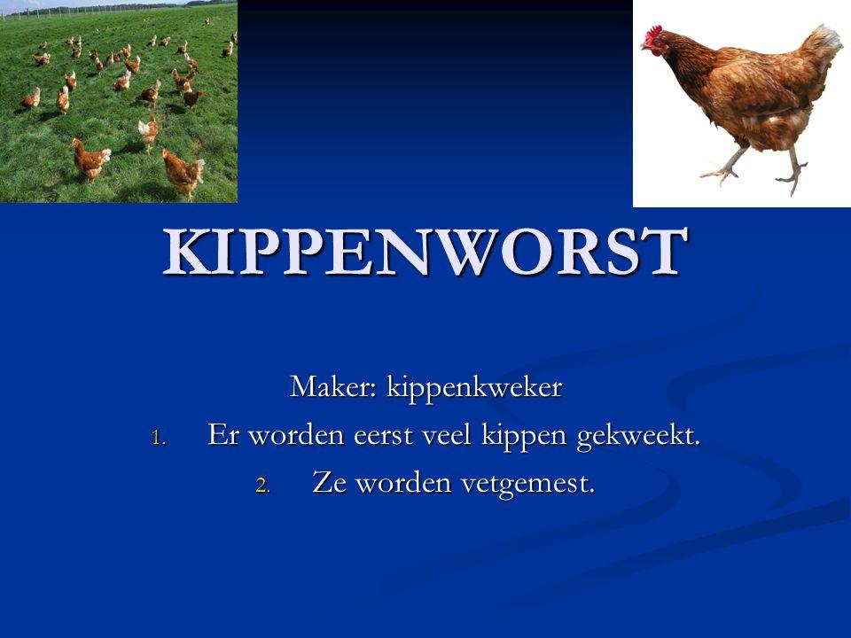 KIPPENWORST Maker: kippenkweker 1. Er worden eerst veel kippen gekweekt. 2. Ze worden vetgemest.
