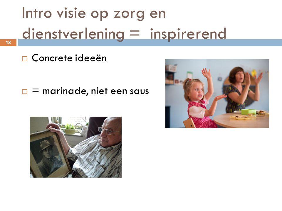Intro visie op zorg en dienstverlening = inspirerend 18  Concrete ideeën  = marinade, niet een saus