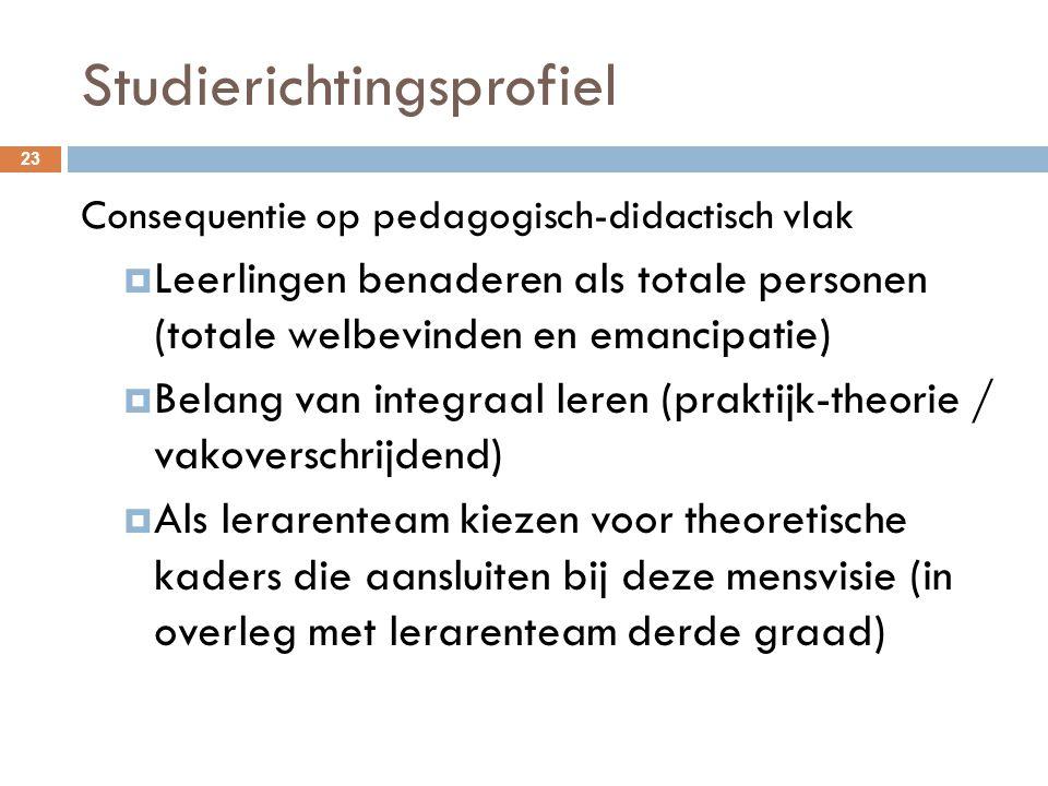 Studierichtingsprofiel 23 Consequentie op pedagogisch-didactisch vlak  Leerlingen benaderen als totale personen (totale welbevinden en emancipatie) 