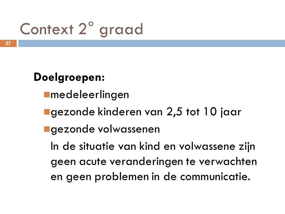 Context 2° graad 27 Doelgroepen: medeleerlingen gezonde kinderen van 2,5 tot 10 jaar gezonde volwassenen In de situatie van kind en volwassene zijn ge