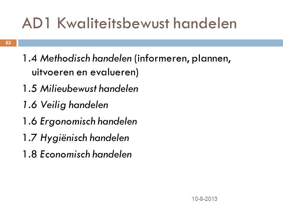 AD1 Kwaliteitsbewust handelen 10-9-2013 53 1.4 Methodisch handelen (informeren, plannen, uitvoeren en evalueren) 1.5 Milieubewust handelen 1.6 Veilig