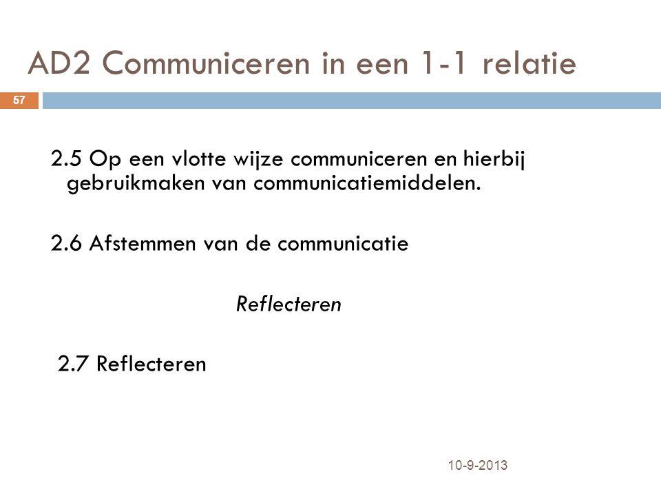 AD2 Communiceren in een 1-1 relatie 10-9-2013 57 2.5 Op een vlotte wijze communiceren en hierbij gebruikmaken van communicatiemiddelen. 2.6 Afstemmen