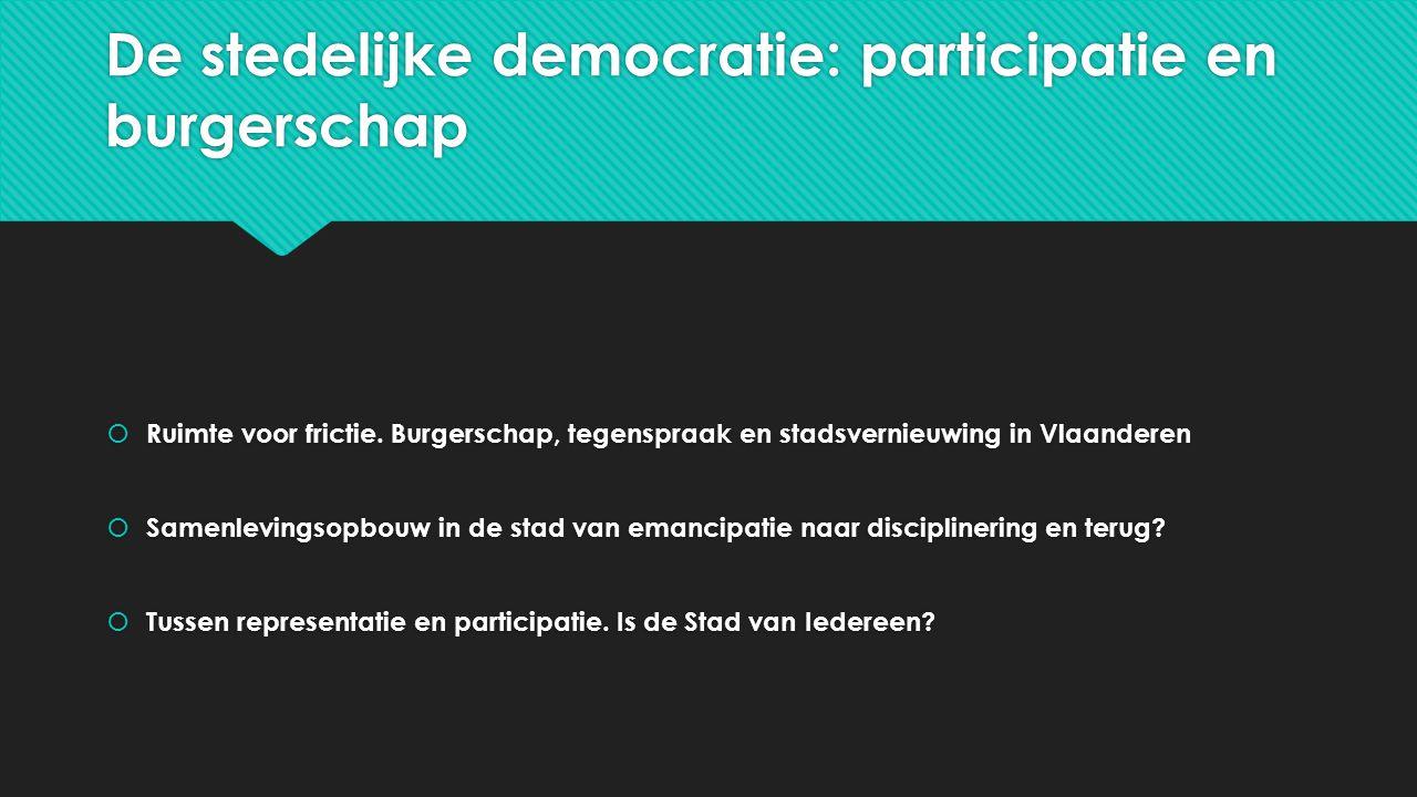 De stedelijke democratie: participatie en burgerschap  Ruimte voor frictie. Burgerschap, tegenspraak en stadsvernieuwing in Vlaanderen  Samenlevings