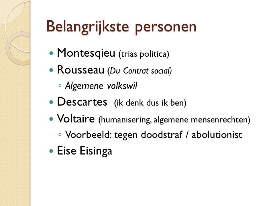 Belangrijkste personen Montesqieu (trias politica) Rousseau (Du Contrat social) ◦ Algemene volkswil Descartes (ik denk dus ik ben) Voltaire (humanisering, algemene mensenrechten) ◦ Voorbeeld: tegen doodstraf / abolutionist Eise Eisinga