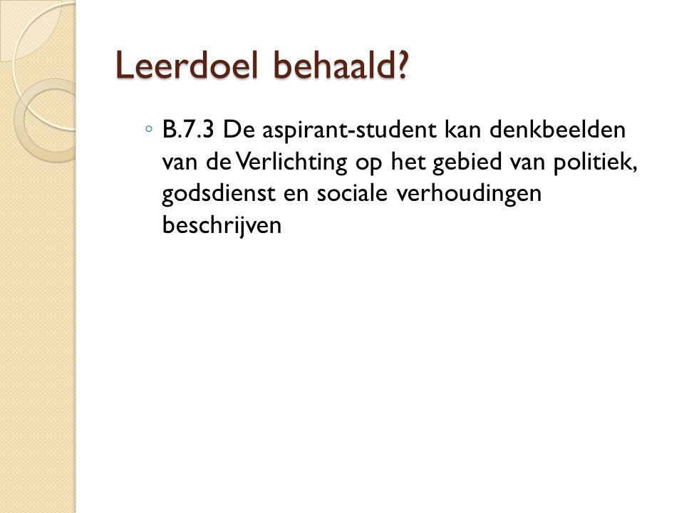 Leerdoel behaald? ◦ B.7.3 De aspirant-student kan denkbeelden van de Verlichting op het gebied van politiek, godsdienst en sociale verhoudingen beschr