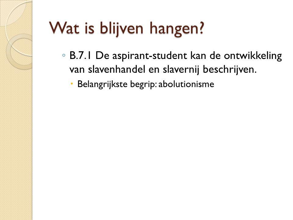 Wat is blijven hangen? ◦ B.7.1 De aspirant-student kan de ontwikkeling van slavenhandel en slavernij beschrijven.  Belangrijkste begrip: abolutionism