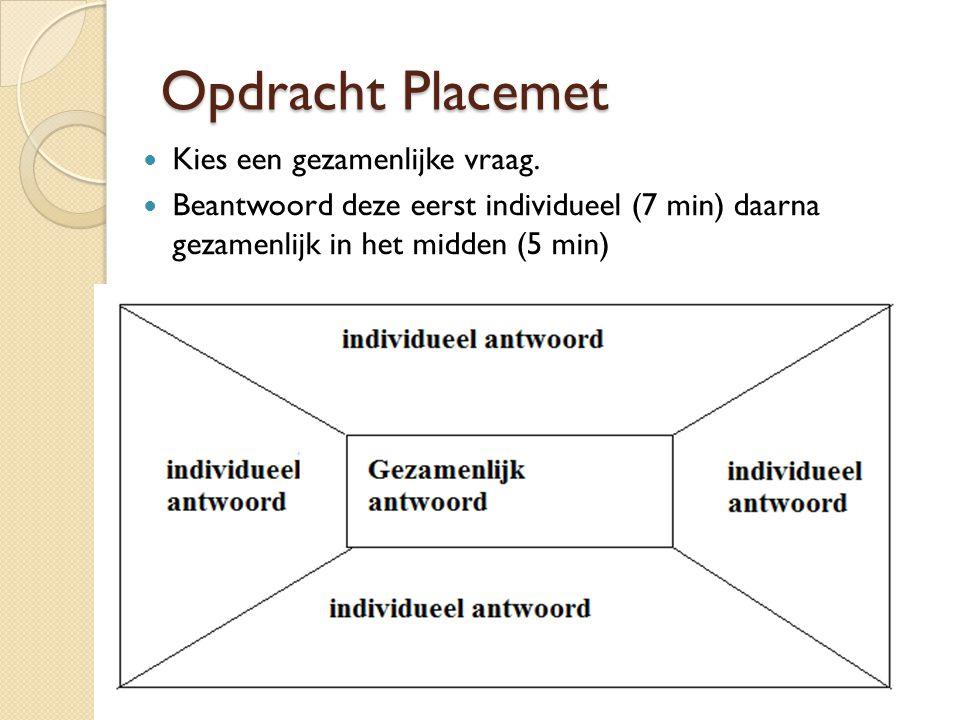 Opdracht Placemet Kies een gezamenlijke vraag. Beantwoord deze eerst individueel (7 min) daarna gezamenlijk in het midden (5 min)