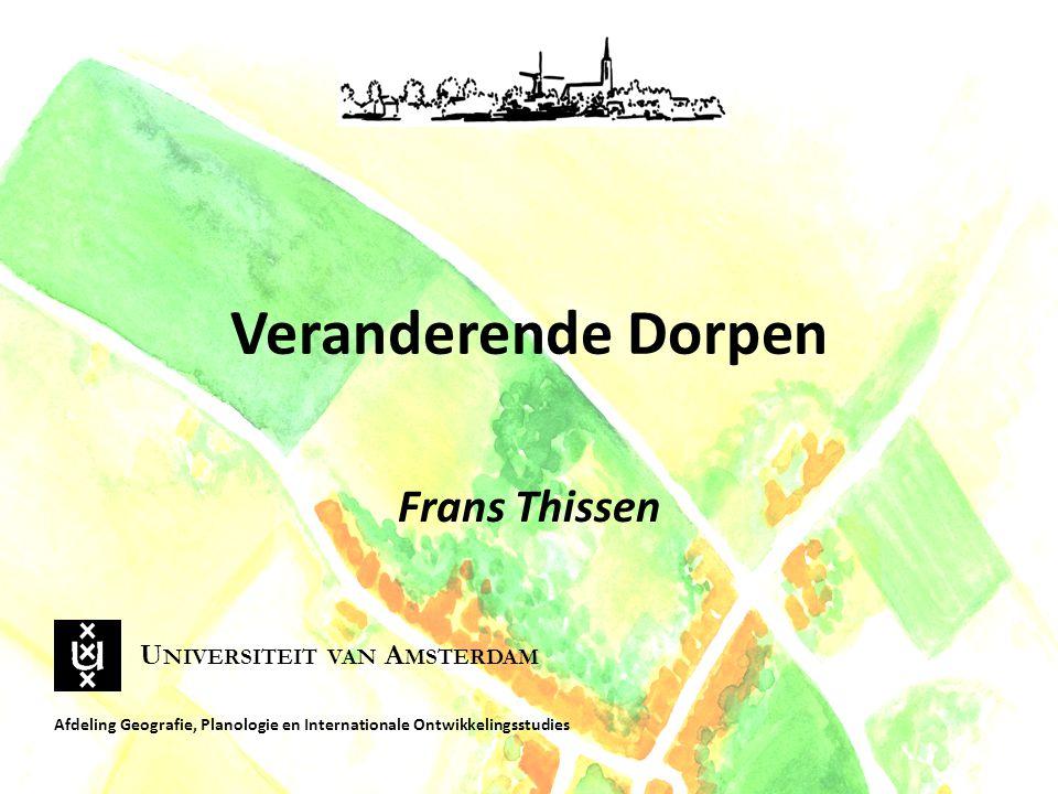 Veranderende Dorpen Frans Thissen Afdeling Geografie, Planologie en Internationale Ontwikkelingsstudies U NIVERSITEIT VAN A MSTERDAM