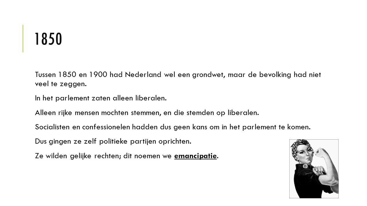 1850 Tussen 1850 en 1900 had Nederland wel een grondwet, maar de bevolking had niet veel te zeggen. In het parlement zaten alleen liberalen. Alleen ri