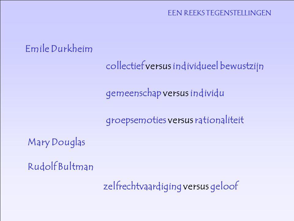 EEN REEKS TEGENSTELLINGEN Emile Durkheim collectief versus individueel bewustzijn gemeenschap versus individu groepsemoties versus rationaliteit Rudolf Bultman zelfrechtvaardiging versus geloof Mary Douglas