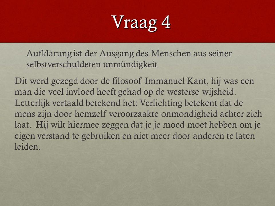 Vraag 4 Dit werd gezegd door de filosoof Immanuel Kant, hij was een man die veel invloed heeft gehad op de westerse wijsheid.