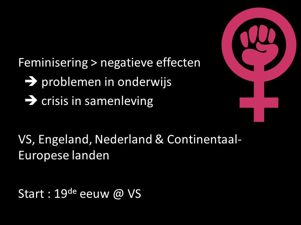 Feminisering > negatieve effecten  problemen in onderwijs  crisis in samenleving VS, Engeland, Nederland & Continentaal- Europese landen Start : 19 de eeuw @ VS
